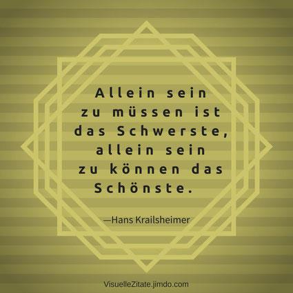 Allein sein zu müssen ist das Schwerste allein sein zu können das Schönste Hans Krailsheimer, einsamkeit, alleinsein, visuelle zitate, quotes, weisheiten, das leben, menschen, gedanken, gefühle