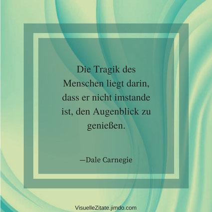 Die Tragik des Menschen liegt darin dass er nicht imstande ist den Augenblick zu genießen Dale Carnegie, visuelle zitate, quotes, lebensweisheiten, menschen, gedanken
