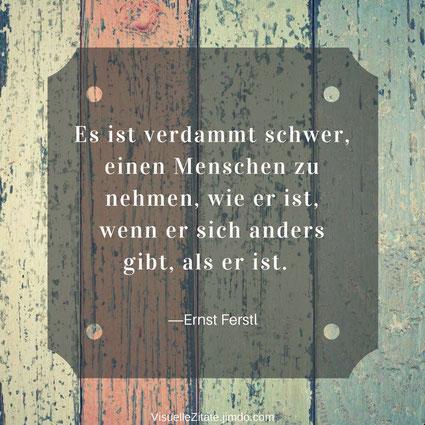 Es ist verdammt schwer einen Menschen zu nehmen wie er ist wenn er sich anders gibt als er ist Ernst Ferstl, visuelle zitate, quotes, lebensweisheit, das leben, menschen, beziehung, sich verstellen
