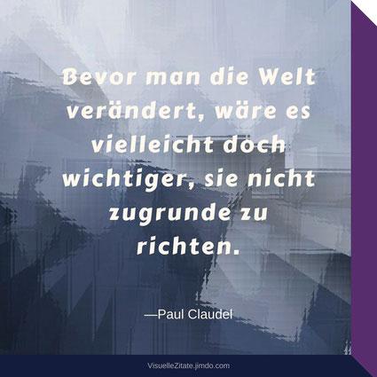 Bevor man die Welt verändert, wäre es vielleicht doch wichtiger, sie nicht zugrunde zu richten, Paul Claudel, visuellezitate, grafisches design, lebensweisheiten, quotes,