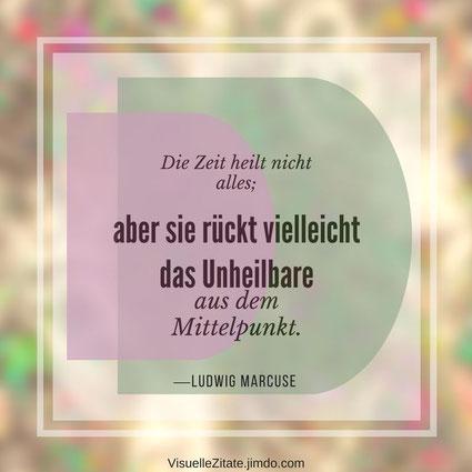 Die Zeit heilt nicht alles aber sie rückt vielleicht das Unheilbare aus dem Mittelpunkt Ludwig Marcuse, visuelle zitate, quotes, weisheiten