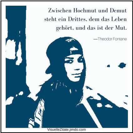 Zwischen Hochmut und Demut steht ein Drittes, dem das Leben gehört, und das ist der Mut, Theodor Fontane, visuelle zitate, grafisches design, lebensweisheiten, quotes