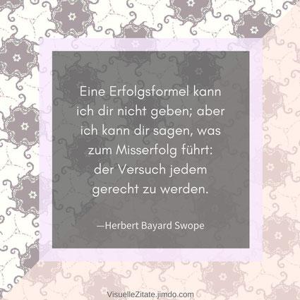 Eine Erfolgsformel kann ich dir nicht geben; aber ich kann dir sagen, was zum Misserfolg führt: der Versuch jedem gerecht zu werden, Herbert Bayard Swope, visuelle zitate, visuzit, quotes, weisheiten, das leben, menschen, grafik, design, illustration