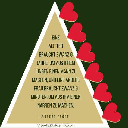 Eine Mutter braucht zwanzig Jahre um aus ihrem Jungen einen Mann zu machen und eine andere Frau braucht zwanzig Minuten um aus ihm einen Narren zu machen Robert Frost, visuelle zitate, quotes, weisheiten, das leben, liebe, menschen,