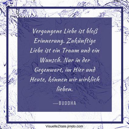 Vergangene Liebe ist bloß Erinnerung Zukünftige Liebe ist ein Traum und ein Wunsch Nur in der Gegenwart im Hier und Heute können wir wirklich lieben Buddha, visuelle zitate, quotes, weisheit