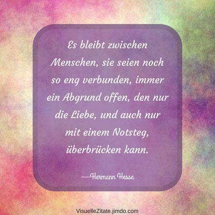 Es bleibt zwischen Menschen sie seien noch so eng verbunden immer ein Abgrund offen den nur die Liebe und auch nur mit einem Notsteg überbrücken kann Hermann Hesse, visuelle zitate, quotes, weisheiten, das leben, menschen, beziehung, liebe