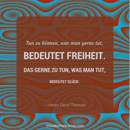 Tun zu können was man gerne tut bedeutet Freiheit Das gerne zu tun was man tut bedeutet Glück Henry David Thoreau, visuelle zitate, quotes, weisheiten