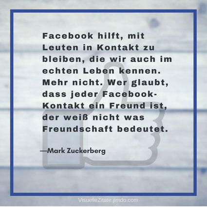 Facebook hilft, mit Leuten in Kontakt zu bleiben, die wir auch im echten Leben kennen. Mehr nicht. Wer glaubt, dass jeder Facebook-Kontakt ein Freund ist, der weiß nicht was Freundschaft bedeutet Mark Zuckerberg, visuelle zitate, quotes, weisheiten,
