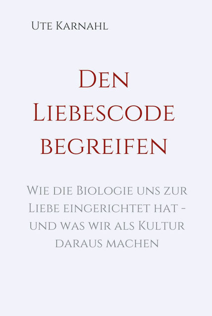 Buch Den Liebescode begreifen, Neurobiologie der Liebe in Kulturepochen, Bedingungen für Liebe als Selbstliebe, Elternliebe, Paarliebe