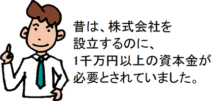昔は、株式会社を設立するのに、1千万円以上の資本金が必要とされていました。