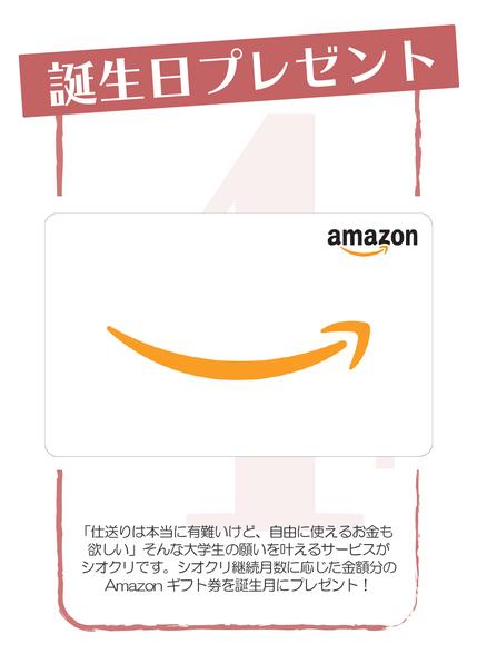 「仕送りは本当に有難いけど、自由に使えるお金も 欲しい」そんな大学生の願いを叶えるサービスが シオクリです。シオクリ継続月数に応じた金額分の Amazonギフト券を誕生月にプレゼント!