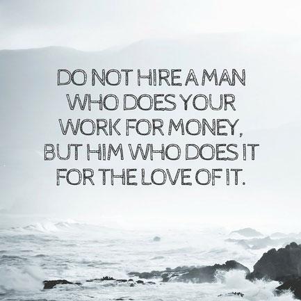 Stellen Sie keinen Mitarbeiter ein, der nur für Geld arbeitet, sondern jemand, der seine Arbeit liebt