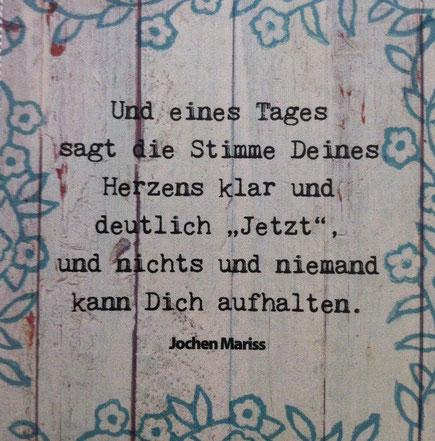 """hello-balance - Spruch von Jochen Mariss: Und eines Tages sagt die Stimme Deines Herzens klar und deutlich """"Jetzt"""", und nichts und niemand kann Dich aufhalten."""