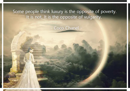 Some people think luxury is the opposite of poverty. It is not. It is the opposite of vulgarity. Coco Chanel