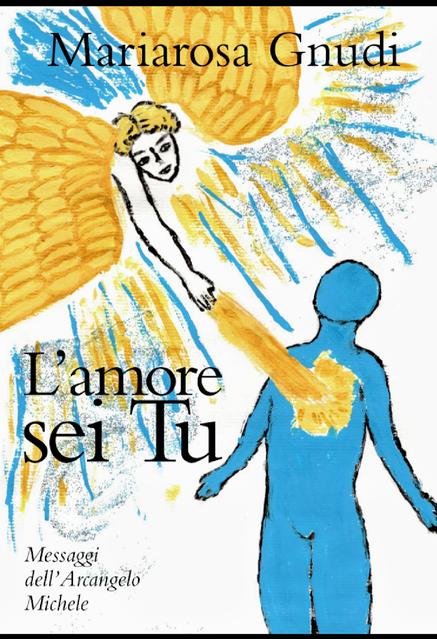 """""""L' amore sei Tu"""" Messaggi dell'Arcangelo Michele Mariarosa Gnudi"""