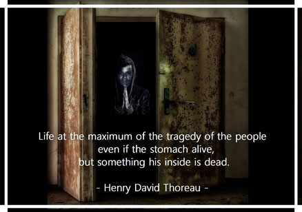 Life at the maximum of the tragedy of the people, even if the stomach alive, but something his inside is dead. Henry David Thoreau