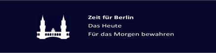Zeit für Berlin. Das heute für das Morgen bewahren.
