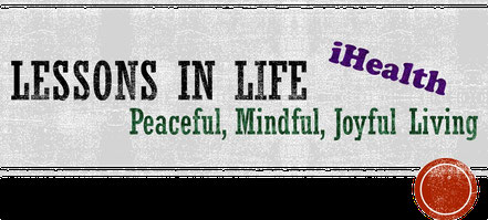 iHealth Lessons in Life; Peaceful, Mindful, Joyful Living