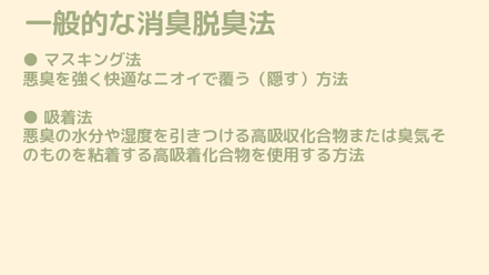●マスキング法 悪臭を強く快適なニオイで覆う(隠す)方法 ●吸着法 悪臭の水分や湿度を引きつける高吸収化合物または臭気そのものを粘着する高吸着化合物を使用する方法