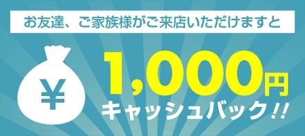 お友達、ご家族様がご来店いただけますと1,000円キャッシュバック