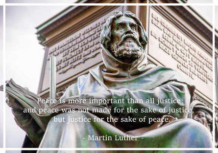 Peace is more important than all justice; and peace was not made for the sake of justice,  but justice for the sake of peace. Martin Luther