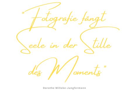 """Fotografie Zitat von Dorothe Willeke-Jungfermann """"Fotografie fängt Seele in der Stille des Moments"""""""