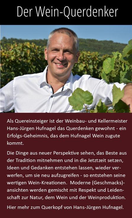 Hans-Jürgen Hufnagel ist Wein-Querdenker und Weinbau-Kellermeister. Die Dinge aus neuer Perspektive sehen, das Beste aus der Tradition mitnehmen und in die Jetztzeit setzen ist sein Erfolgsgeheimnis.