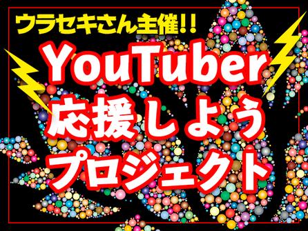 ウラセキさん主催【YouTuber応援しようプロジェクト!】