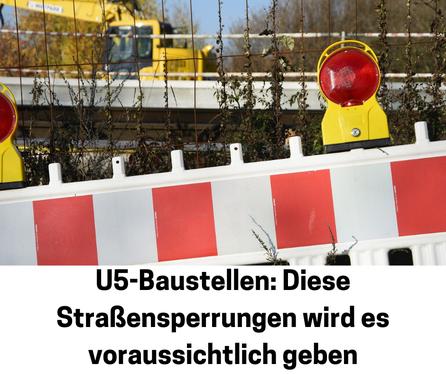 Bagger mit Metallzaun davor, im Vordergrund eine Baustellenabsperrung, Text: U5-Baustellen: Diese Straßensperrungen wird es voraussichtlich geben