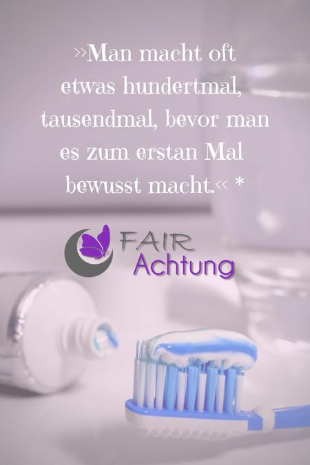 """Es sind Zahnpflegeutensilien zu sehen. Darüber steht: """"Man macht etwas hundertmal, tausendmal, bevor man es zum ersten Mal bewusst macht."""" Das Logo von Fair-Achtung ist zu sehen."""