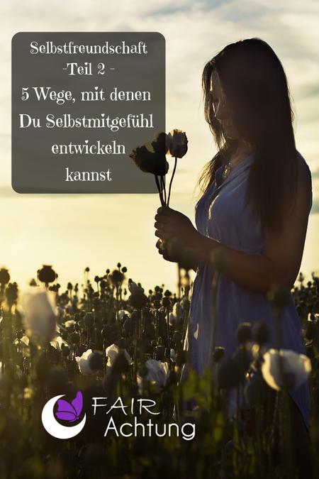 """Eine Frau steht im Wildblumenbeet und hat einige gepflückte Blumen in den Händen. Sie wirkt in sich gekehrt. Dort steht """"Selbstfreundschaft Teil 2 - 5 Wege, mit denen Du Selbstmitgefühl entwickeln kannst."""""""