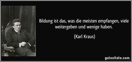 """""""Bildung ist das, was die meisten empfangen, viele weitergeben und wenige haben."""" (Karl Kraus)"""