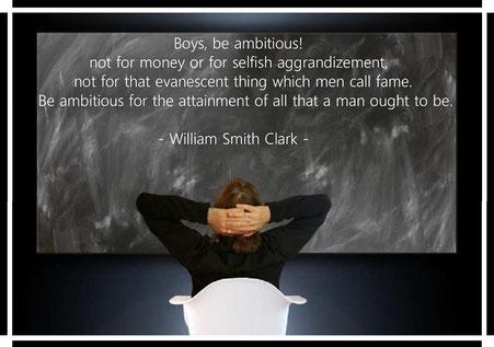 青年よ、大志を抱け!それは金銭に対してでも、自己の利益に対してでもなく、また世の人間が名声と呼ぶあのむなしいものに対してでもない。人間が人間として備えていなければならぬ、あらゆることをなし遂げるため、青年よ大志を抱け!
