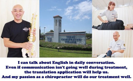 I can talk about English in daily conversation. Even if communication isn't going well during treatment,the translation application will help us. And my passion as a chiropractor will do our treatment well.