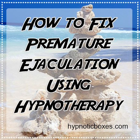 How to fix premature ejaculation using hypnotherapy