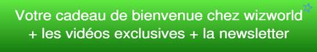 Cadeau de bienvenue chez wizworld + les vidéos exclusives + les news