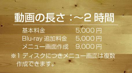 基本料金5,000円、Blu-ray追加料金5,000円、メニュー画面作成9,000円 1ディスクにつきメニュー画面は複数作成できます。