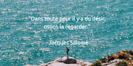 """""""Dans toute peur il y a du désir, osons la regarder.""""   - Jacques Salomé"""