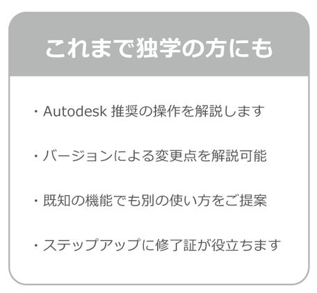 これまで独学の方にもおすすめ。Autodesk社推奨の操作方を解説します。バージョyンによる変更点を解説可能。既知の機能でも別の使い方をご提案。ステップアップに修了証が役立ちます。