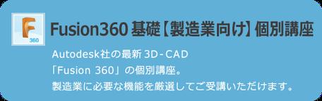 Fusion 360 基礎【製造業向け】個別講座 AUTODESK社の最新3D CAD「Fusion 360」の個別講座。製造業に必要な機能を厳選してご受講いただけます。