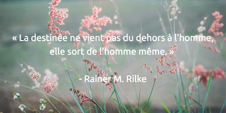 « La destinée ne vient pas du dehors à l'homme, elle sort de l'homme même. » - Rainer M. Rilke