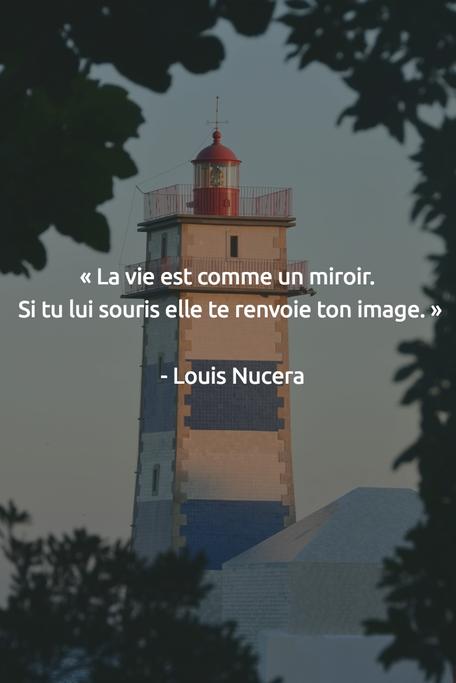 « La vie est comme un miroir. Si tu lui souris elle te renvoie ton image. » - Louis Nucera