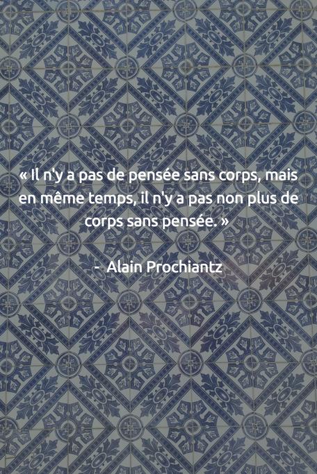 « Il n'y a pas de pensée sans corps, mais en même temps, il n'y a pas non plus de corps sans pensée.» -  Alain Prochiantz