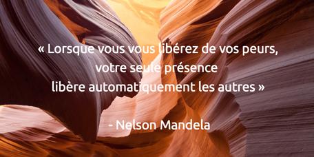 « Lorsque vous vous libérez de vos peurs, votre seule présence automatiquement libère les autres » - Nelson Mandela