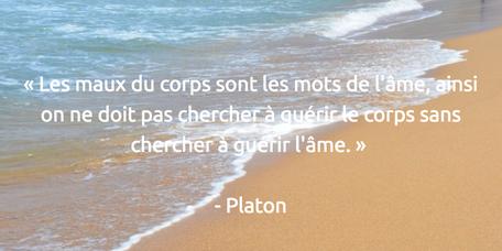 « Les maux du corps sont les mots de l'âme, ainsi on ne doit pas chercher à guérir le corps sans chercher à guérir l'âme. » Platon
