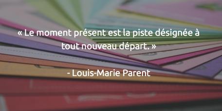 le moment présent est la piste désignée à tout nouveau départ Louis Marie Parent