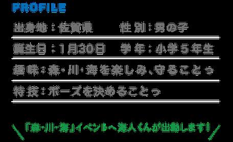 PROFILE 出身地:佐賀県 性別:男の子 誕生日:1月30日 学年:小学5年生 趣味:森・川・海を楽しみ、守ることっ 特技:ポーズを決めることっ 「森・川・海」イベントへ海人が出動します!