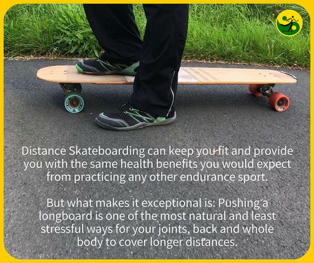 Distance Skateboarding can keep you fit and provide you with the same health benefits you would expect from practicing any other endurance sport. But what makes it exceptional is: Pushing a skateboard is one of the most natural and least stressful ways fo