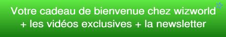 Votre cadeau de bienvenue chez WIzworld + les vidéos exclusives + la newsletter