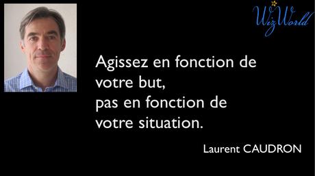 """""""Agissez en fonction de votre but, pas en fonction de votre situation."""" Laurent Caudron"""